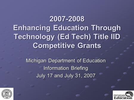 2007-2008 Enhancing Education Through Technology (Ed Tech) Title IID Competitive Grants Michigan Department of Education Information Briefing July 17 and.