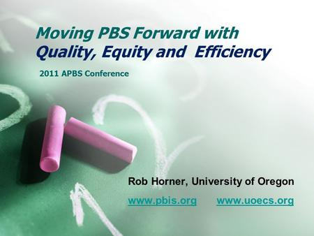 Moving PBS Forward with Quality, Equity and Efficiency 2011 APBS Conference Rob Horner, University of Oregon www.pbis.orgwww.pbis.org www.uoecs.orgwww.uoecs.org.