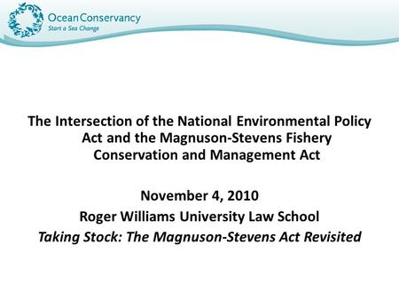 The Intersection of the National Environmental Policy Act and the Magnuson-Stevens Fishery Conservation and Management Act November 4, 2010 Roger Williams.
