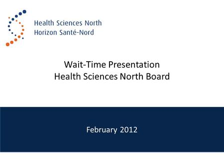 February 2012 Wait-Time Presentation Health Sciences North Board.