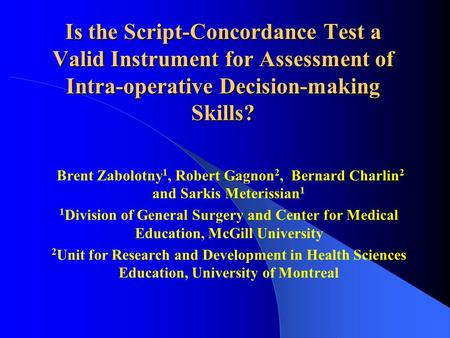 Is the Script-Concordance Test a Valid Instrument for Assessment of Intra-operative Decision-making Skills? Brent Zabolotny 1, Robert Gagnon 2, Bernard.