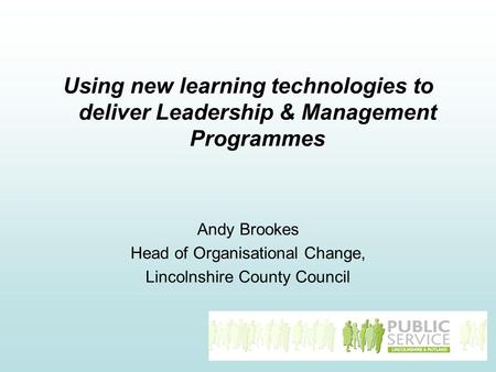Using new learning technologies to deliver Leadership & Management Programmes Andy Brookes Head of Organisational Change, Lincolnshire County Council.