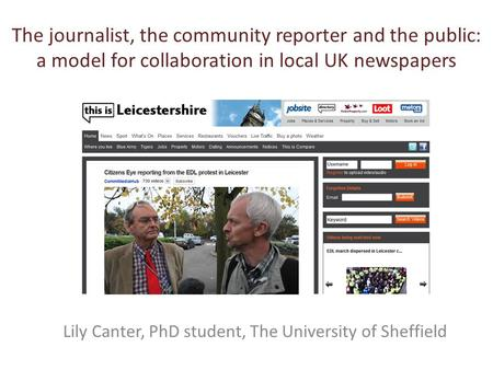 The journalist, the community reporter and the public: a model for collaboration in local UK newspapers Lily Canter, PhD student, The University of Sheffield.
