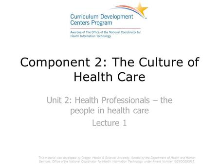 Component 2: The Culture of Health Care Unit 2: Health Professionals – the people in health care Lecture 1 This material was developed by Oregon Health.