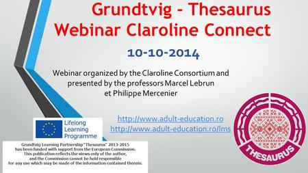 Grundtvig - Thesaurus Webinar Claroline Connect 10-10-2014 Grundtvig Learning Partnership Thesaurus 2013-2015 has been funded with support from the European.