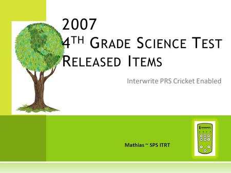Interwrite PRS Cricket Enabled 2007 4 TH G RADE S CIENCE T EST R ELEASED I TEMS Mathias ~ SPS ITRT.