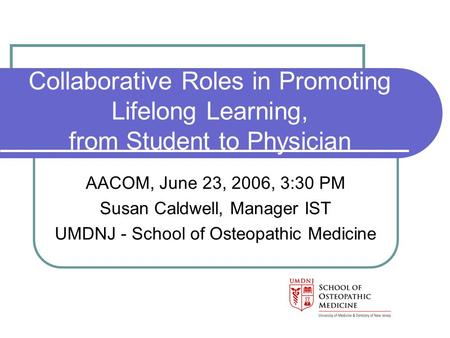 Collaborative Roles in Promoting Lifelong Learning, from Student to Physician AACOM, June 23, 2006, 3:30 PM Susan Caldwell, Manager IST UMDNJ - School.