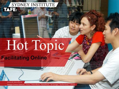 Hot Topic Facilitating Online. Ambition in Action www.sit.nsw.edu.au Facilitating Online Alex Hayes, eLearning Consultant Paula Williams, Learning & Innovation.