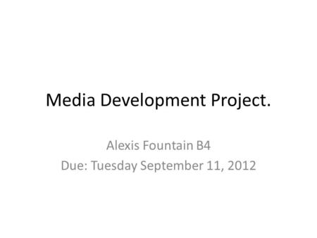 Media Development Project. Alexis Fountain B4 Due: Tuesday September 11, 2012.