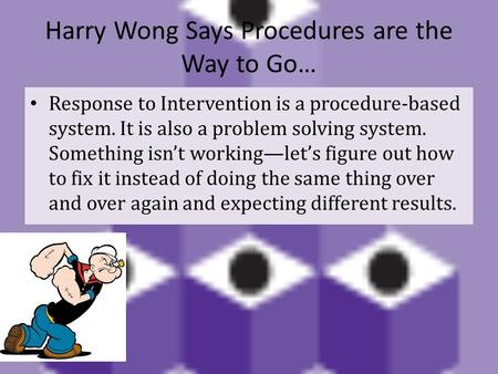 Harry Wong Says Procedures are the Way to Go… Response to Intervention is a procedure-based system. It is also a problem solving system. Something isn't.