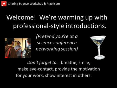 Welcome! We're warming up with professional-style introductions. Don't forget to… breathe, smile, make eye-contact, provide the motivation for your work,