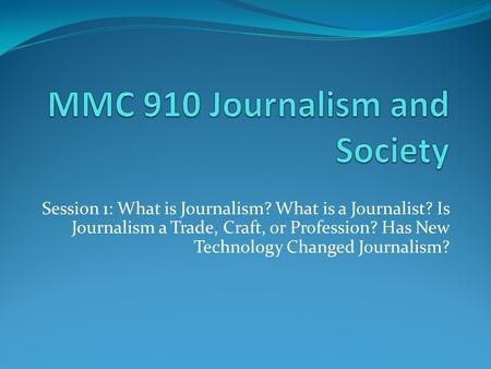 Session 1: What is Journalism? What is a Journalist? Is Journalism a Trade, Craft, or Profession? Has New Technology Changed Journalism?