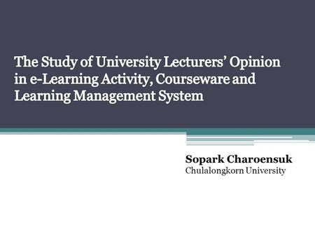 Sopark Charoensuk Chulalongkorn University. The Study of University Lecturers' Opinion in e-Learning Activity, Courseware and Learning Management System.
