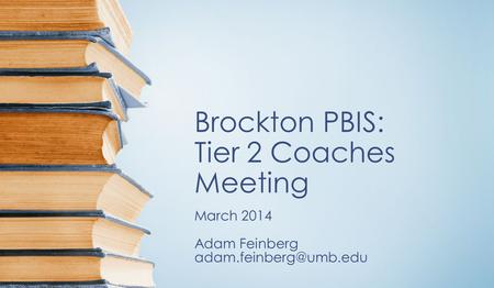 Brockton PBIS: Tier 2 Coaches Meeting March 2014 Adam Feinberg
