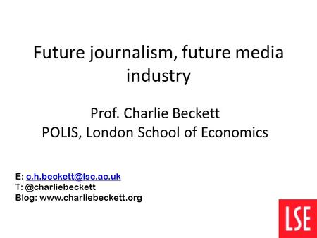 Future journalism, future media industry Prof. Charlie Beckett POLIS, London School of Economics E: