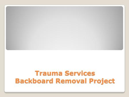 Trauma Services Backboard Removal Project. First off, we need a volunteer please……