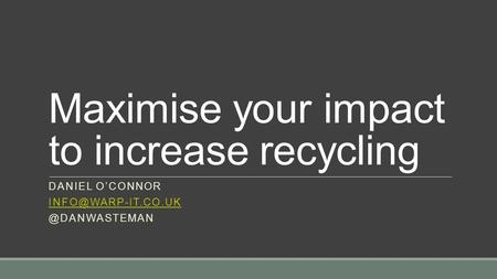 Maximise your impact to increase recycling DANIEL