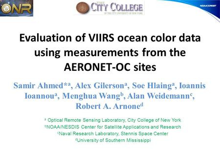 Evaluation of VIIRS ocean color data using measurements from the AERONET-OC sites Samir Ahmed* a, Alex Gilerson a, Soe Hlaing a, Ioannis Ioannou a, Menghua.