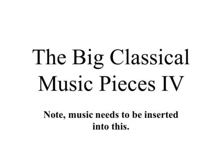 The Big Classical Music Pieces IV Note, music needs to be inserted into this.