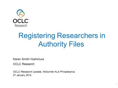 OCLC Research OCLC Research Update, Midwinter ALA Philadelphia Registering Researchers in Authority Files 1 Karen Smith-Yoshimura 27 January 2014.