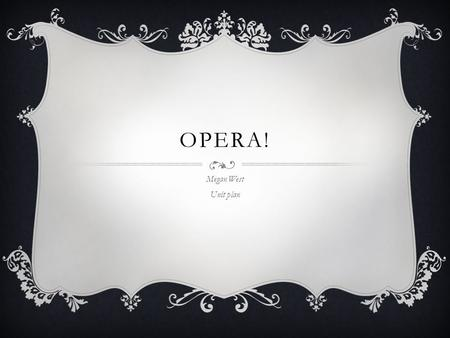 OPERA! Megan West Unit plan. CURRICULUM-FRAMING QUESTIONS  Essential Question: What makes music good music?  Unit Questions: What is opera? What makes.