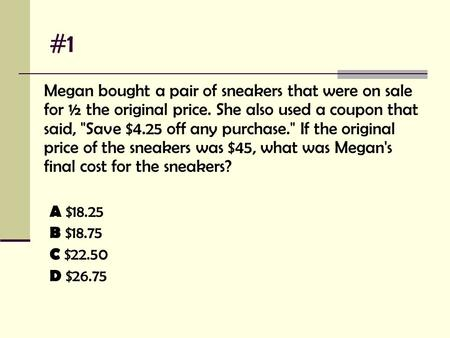#1 Megan bought a pair of sneakers that were on sale for ½ the original price. She also used a coupon that said, Save $4.25 off any purchase. If the.