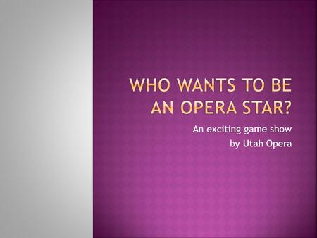 An exciting game show by Utah Opera. Brainstorm a list of what you know or think you know about opera.  Do you know the names of any operas?  Has anyone.