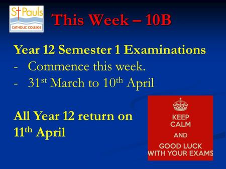 This Week – 10B This Week – 10B Year 12 Semester 1 Examinations -Commence this week. -31 st March to 10 th April All Year 12 return on 11 th April.