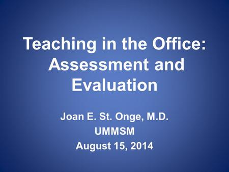 Teaching in the Office: Assessment and Evaluation Joan E. St. Onge, M.D. UMMSM August 15, 2014.