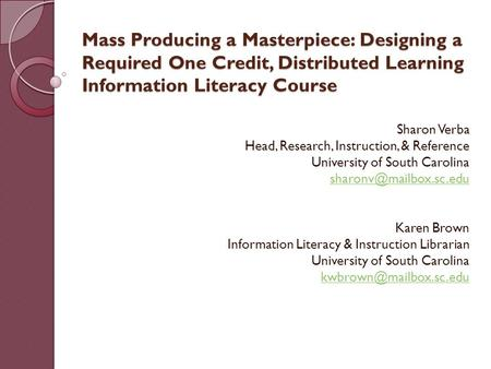 Mass Producing a Masterpiece: Designing a Required One Credit, Distributed Learning Information Literacy Course Sharon Verba Head, Research, Instruction,