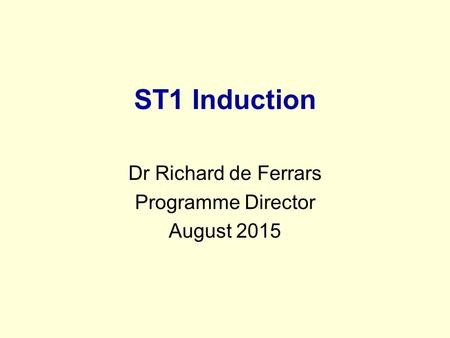 ST1 Induction Dr Richard de Ferrars Programme Director August 2015.