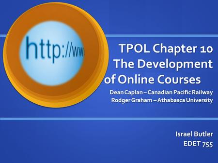 TPOL Chapter 10 The Development of Online Courses Dean Caplan – Canadian Pacific Railway Rodger Graham – Athabasca University Israel Butler EDET 755.