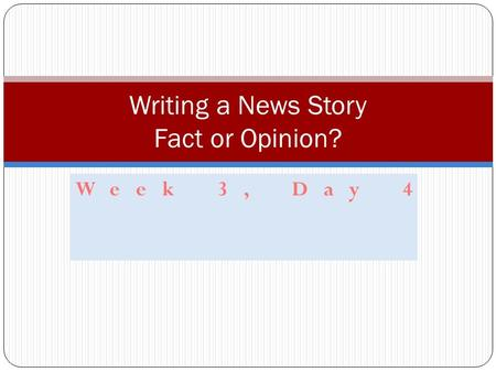 Week 3, Day 4 Writing a News Story Fact or Opinion?