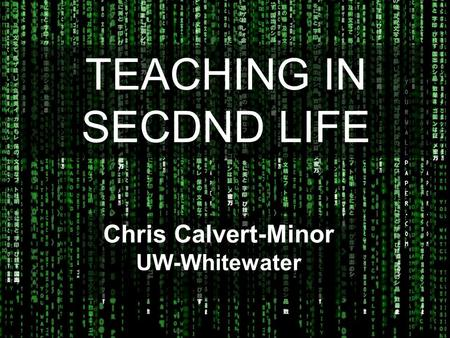 TEACHING IN SECDND LIFE Chris Calvert-Minor UW-Whitewater.