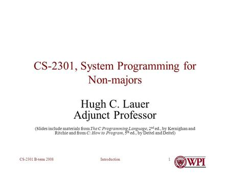 IntroductionCS-2301 B-term 20081 CS-2301, System Programming for Non-majors Hugh C. Lauer Adjunct Professor (Slides include materials from The C Programming.
