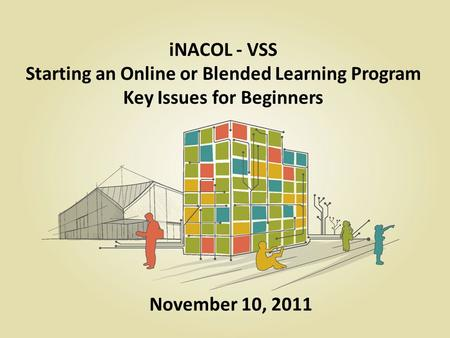 INACOL - VSS Starting an Online or Blended Learning Program Key Issues for Beginners November 10, 2011.