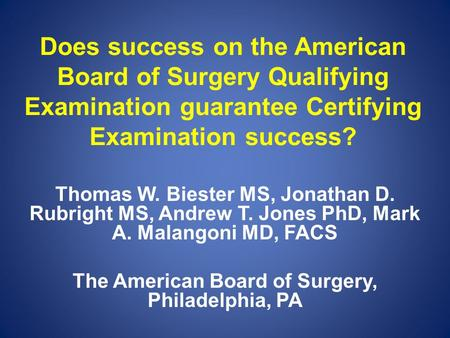 Does success on the American Board of Surgery Qualifying Examination guarantee Certifying Examination success? Thomas W. Biester MS, Jonathan D. Rubright.