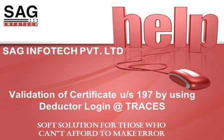 "SAG INFOTECH PVT. LTD Validation of Certificate u/s 197 by using Deductor TRACES SOFT SOLUTION FOR THOSE WHO CAN""T AFFORD TO MAKE ERROR."