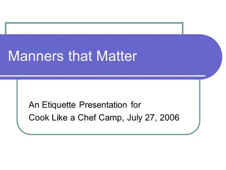 Manners that Matter An Etiquette Presentation for Cook Like a Chef Camp, July 27, 2006.