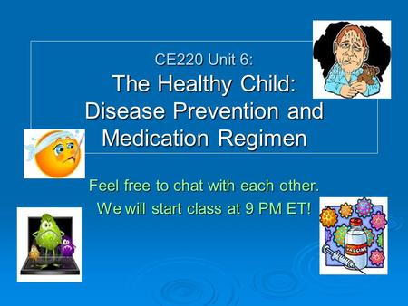 CE220 Unit 6: The Healthy Child: Disease Prevention and Medication Regimen Feel free to chat with each other. We will start class at 9 PM ET!