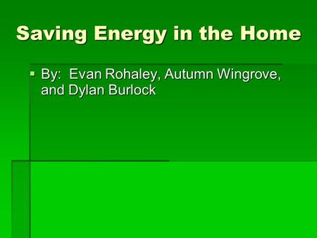 Saving Energy in the Home  By: Evan Rohaley, Autumn Wingrove, and Dylan Burlock.