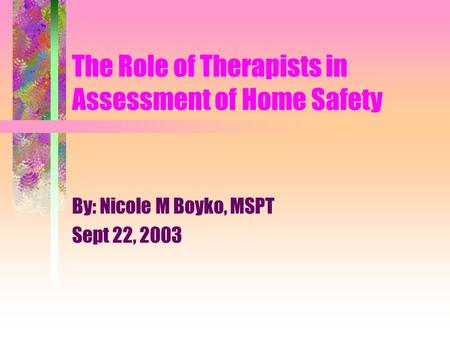 The Role of Therapists in Assessment of Home Safety By: Nicole M Boyko, MSPT Sept 22, 2003.