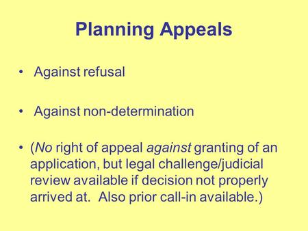 Planning Appeals Against refusal Against non-determination (No right of appeal against granting of an application, but legal challenge/judicial review.