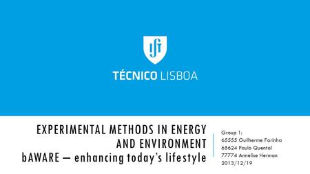EXPERIMENTAL METHODS IN ENERGY AND ENVIRONMENT bAWARE – enhancing today's lifestyle Group 1: 65555 Guilherme Farinha 65624 Paulo Quental 77774 Annelise.