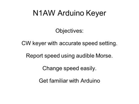 N1AW Arduino Keyer Objectives: CW keyer with accurate speed setting. Report speed using audible Morse. Change speed easily. Get familiar with Arduino.
