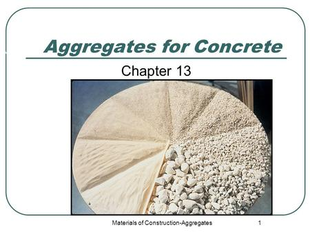 Materials of Construction-Aggregates 1 Aggregates for Concrete Chapter 13 Wikipedia.org.