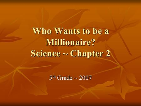 Who Wants to be a Millionaire? Science ~ Chapter 2 5 th Grade ~ 2007.