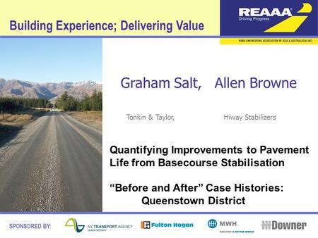 Building Experience; Delivering Value SPONSORED BY: Graham Salt, Allen Browne Tonkin & Taylor, Hiway Stabilizers Quantifying Improvements to Pavement Life.