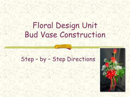 Floral Design Unit Bud Vase Construction Step – by – Step Directions.