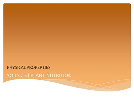 SOILS and PLANT NUTRITION PHYSICAL PROPERTIES.  SOIL PROPERTIES are CHARACTERISTICS that we SEE or FEEL in soils  KNOWING PHYSICAL PROPERTIES helps.